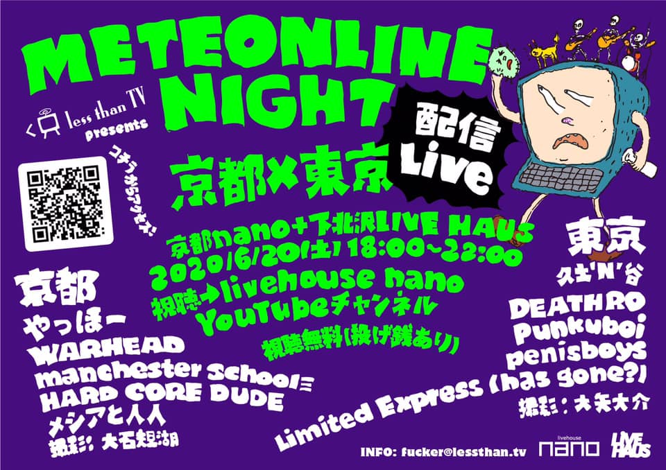 『METEONLINE NIGHT 京都×東京』 6/20(土) @京都livehouse nano+下北沢LIVE HAUS LessThanTV presents 18:00~22:00 視聴無料(投げ銭あり) [京都] ◎やっほー ◎WARHEAD ◎メシアと人人 ◎HARD CORE DUDE ◎manchester school≡ 撮影: 大石規湖 [東京] ◎久土'N'谷 ◎DEATHRO ◎Punkuboi ◎penisboys ◎Limited Express (has gone?) 撮影: 大矢大介 視聴→ livehouse nano YouTubeチャンネル https://www.youtube.com/channel/UCV904VJscUg3jr9guSXf_-w